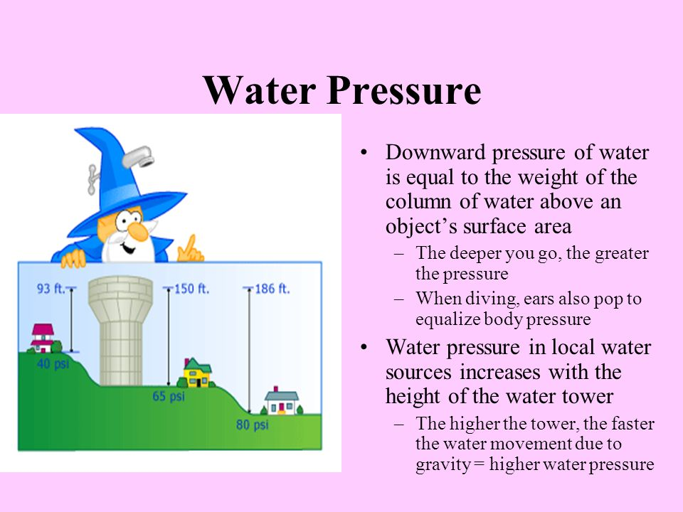 Water Pressure Downward pressure of water is equal to the weight of the column of water above an objects surface area –The deeper you go, the greater the pressure –When diving, ears also pop to equalize body pressure Water pressure in local water sources increases with the height of the water tower –The higher the tower, the faster the water movement due to gravity = higher water pressure