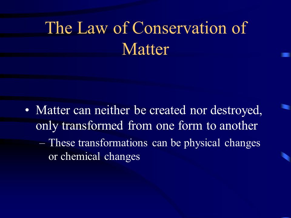 The Law of Conservation of Matter Matter can neither be created nor destroyed, only transformed from one form to another –These transformations can be physical changes or chemical changes