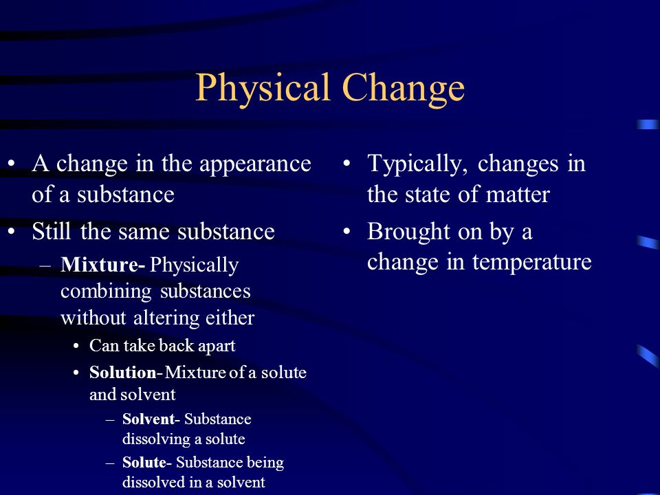 Physical Change A change in the appearance of a substance Still the same substance –Mixture- Physically combining substances without altering either Can take back apart Solution- Mixture of a solute and solvent –Solvent- Substance dissolving a solute –Solute- Substance being dissolved in a solvent Typically, changes in the state of matter Brought on by a change in temperature