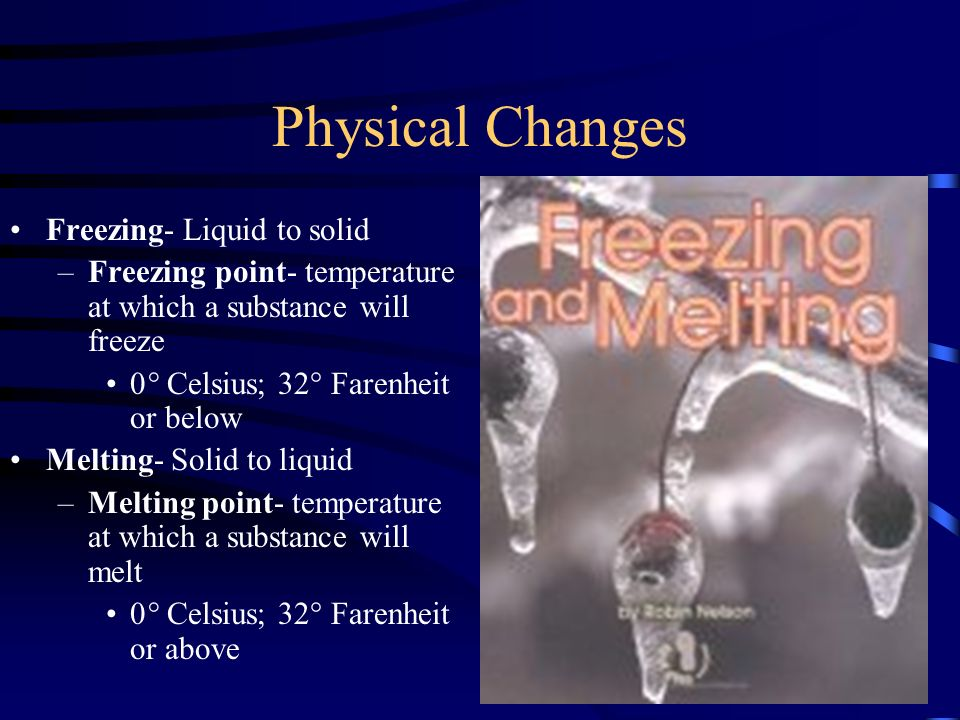 Physical Changes Freezing- Liquid to solid –Freezing point- temperature at which a substance will freeze 0° Celsius; 32° Farenheit or below Melting- Solid to liquid –Melting point- temperature at which a substance will melt 0° Celsius; 32° Farenheit or above