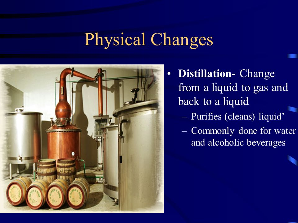 Physical Changes Distillation- Change from a liquid to gas and back to a liquid –Purifies (cleans) liquid –Commonly done for water and alcoholic beverages