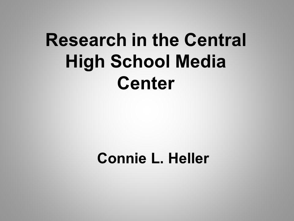 Research in the Central High School Media Center Connie L. Heller