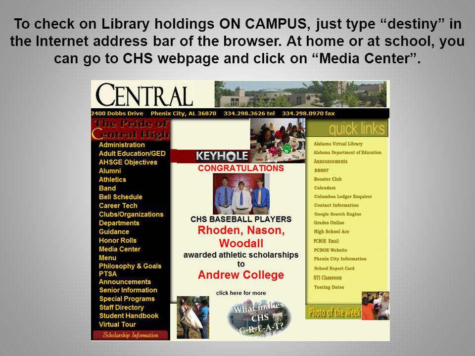 To check on Library holdings ON CAMPUS, just type destiny in the Internet address bar of the browser. At home or at school, you can go to CHS webpage