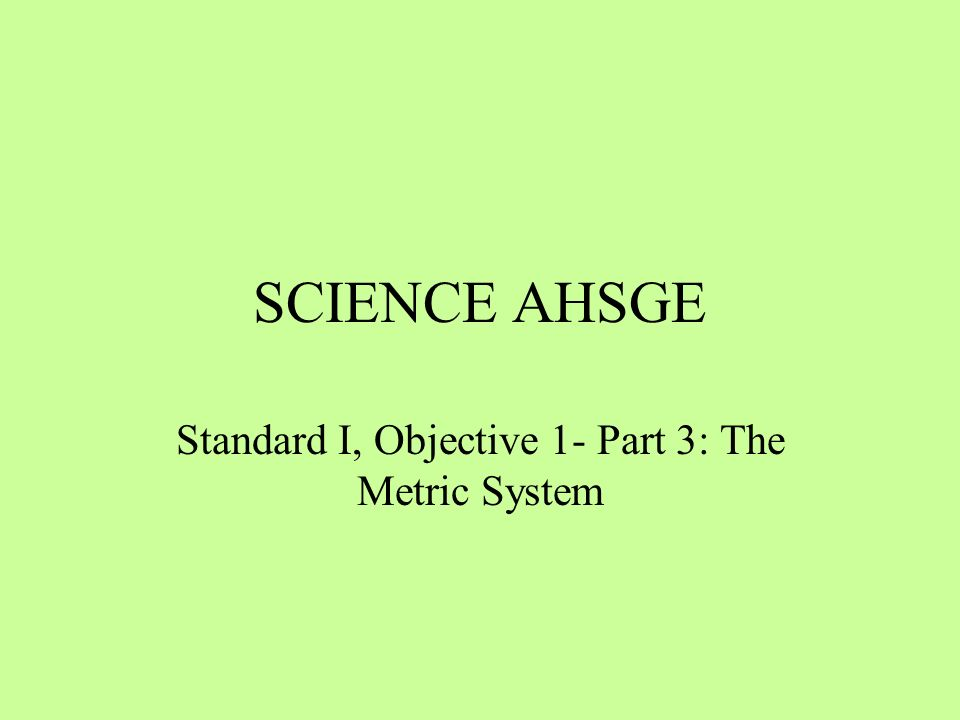 SCIENCE AHSGE Standard I, Objective 1- Part 3: The Metric System