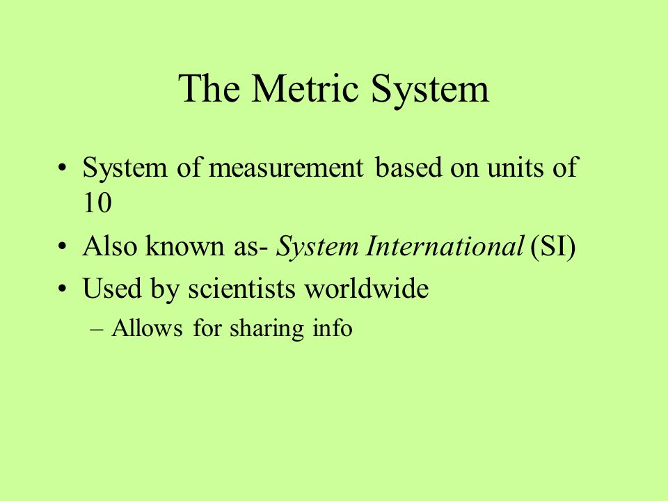 The Metric System System of measurement based on units of 10 Also known as- System International (SI) Used by scientists worldwide –Allows for sharing