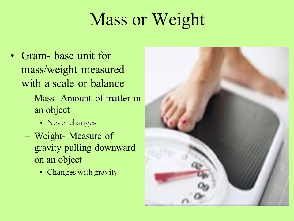 Mass or Weight Gram- base unit for mass/weight measured with a scale or balance –Mass- Amount of matter in an object Never changes –Weight- Measure of
