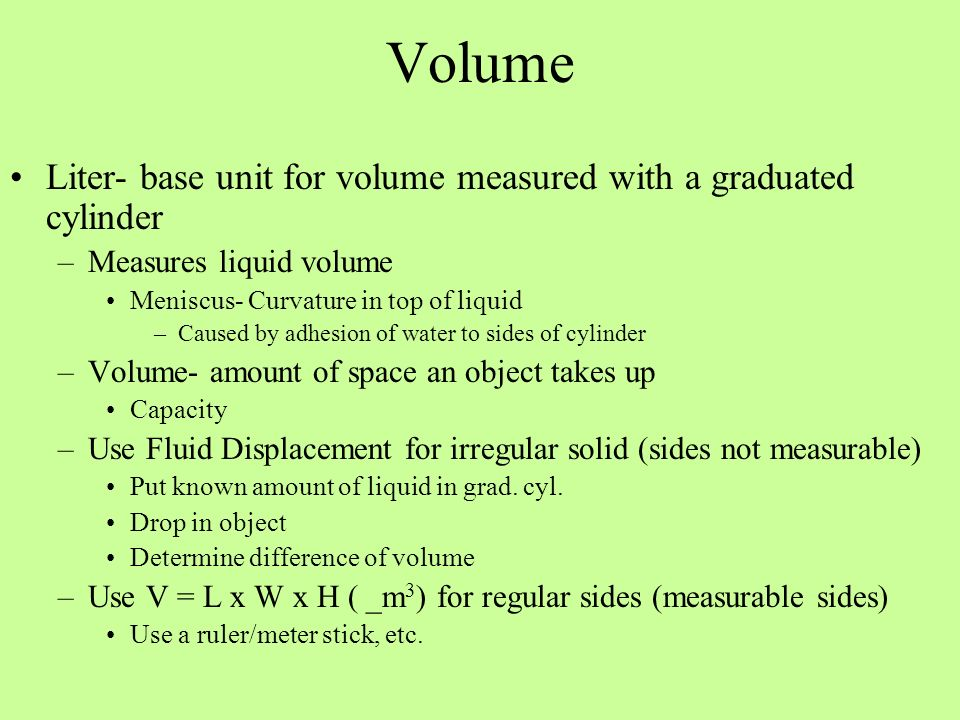 Volume Liter- base unit for volume measured with a graduated cylinder –Measures liquid volume Meniscus- Curvature in top of liquid –Caused by adhesion