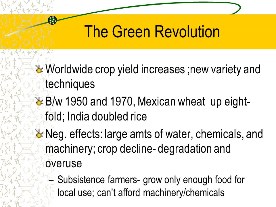 The Green Revolution Worldwide crop yield increases ;new variety and techniques B/w 1950 and 1970, Mexican wheat up eight- fold; India doubled rice Ne