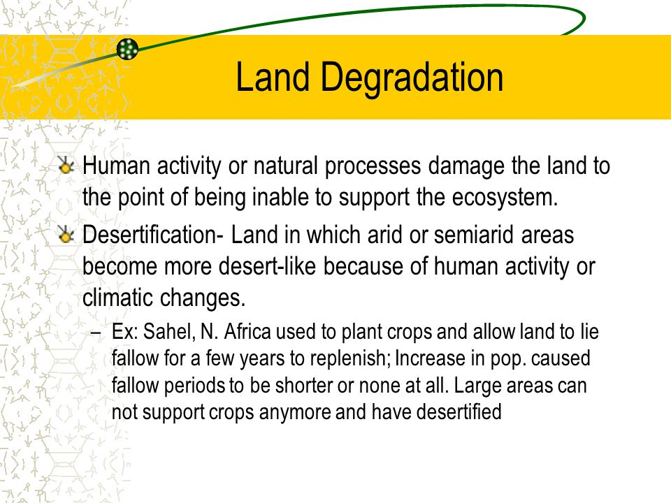 Land Degradation Human activity or natural processes damage the land to the point of being inable to support the ecosystem. Desertification- Land in w