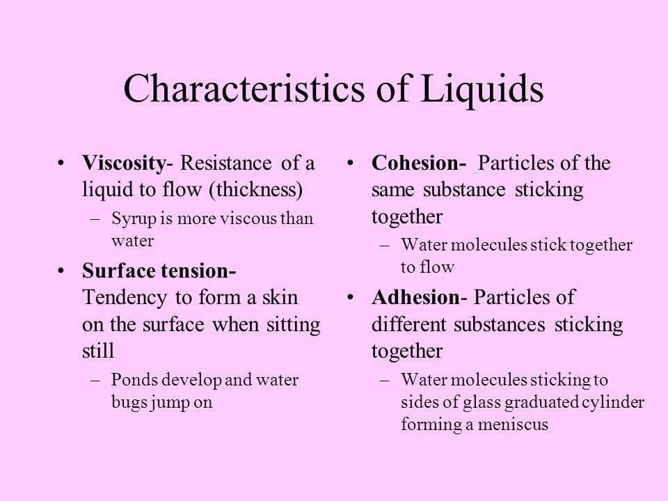 Characteristics of Liquids Viscosity- Resistance of a liquid to flow (thickness) –Syrup is more viscous than water Surface tension- Tendency to form a