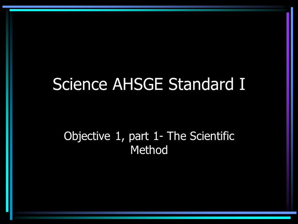 Science AHSGE Standard I Objective 1, part 1- The Scientific Method