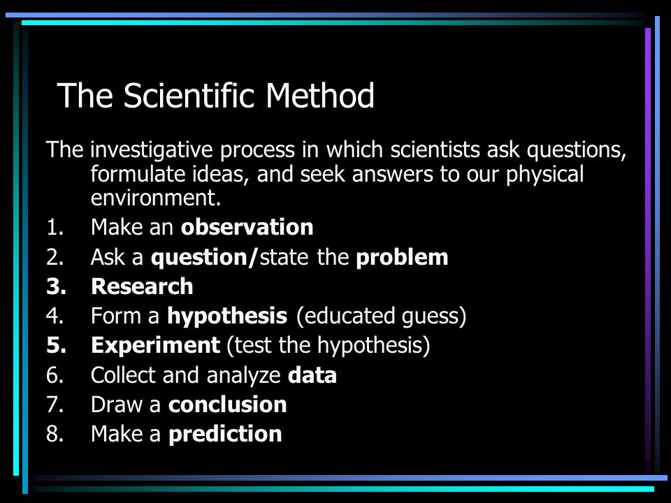 The Scientific Method The investigative process in which scientists ask questions, formulate ideas, and seek answers to our physical environment.