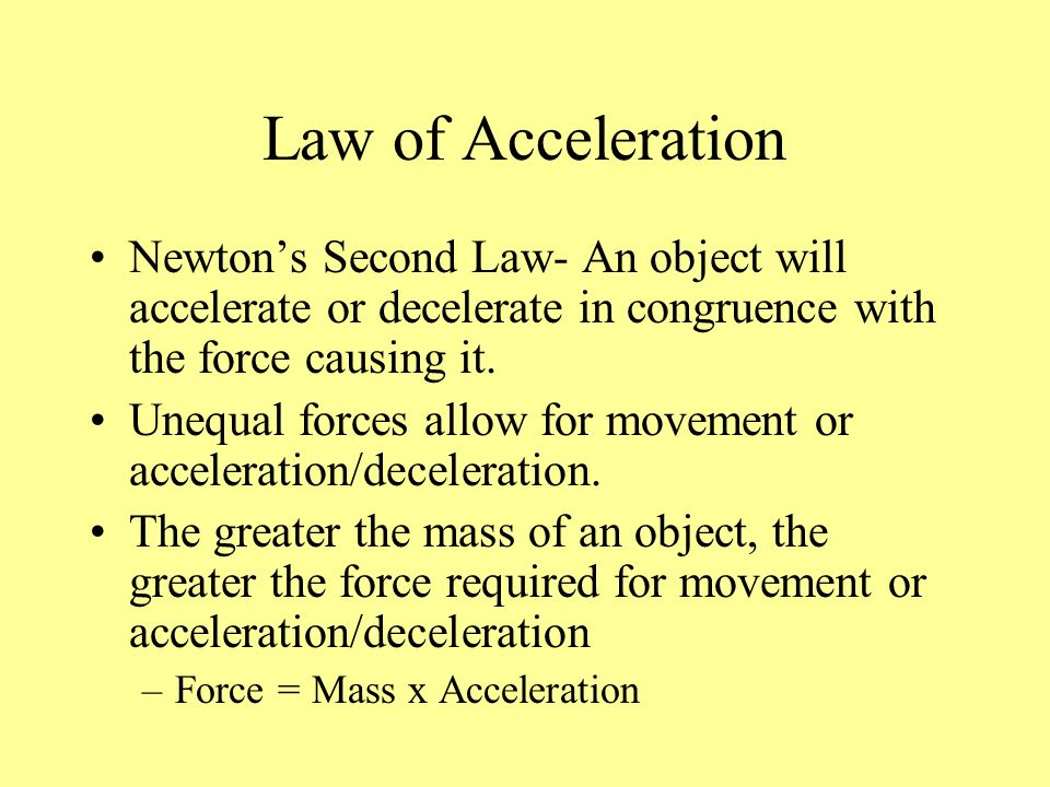 Law of Acceleration Newtons Second Law- An object will accelerate or decelerate in congruence with the force causing it. Unequal forces allow for move
