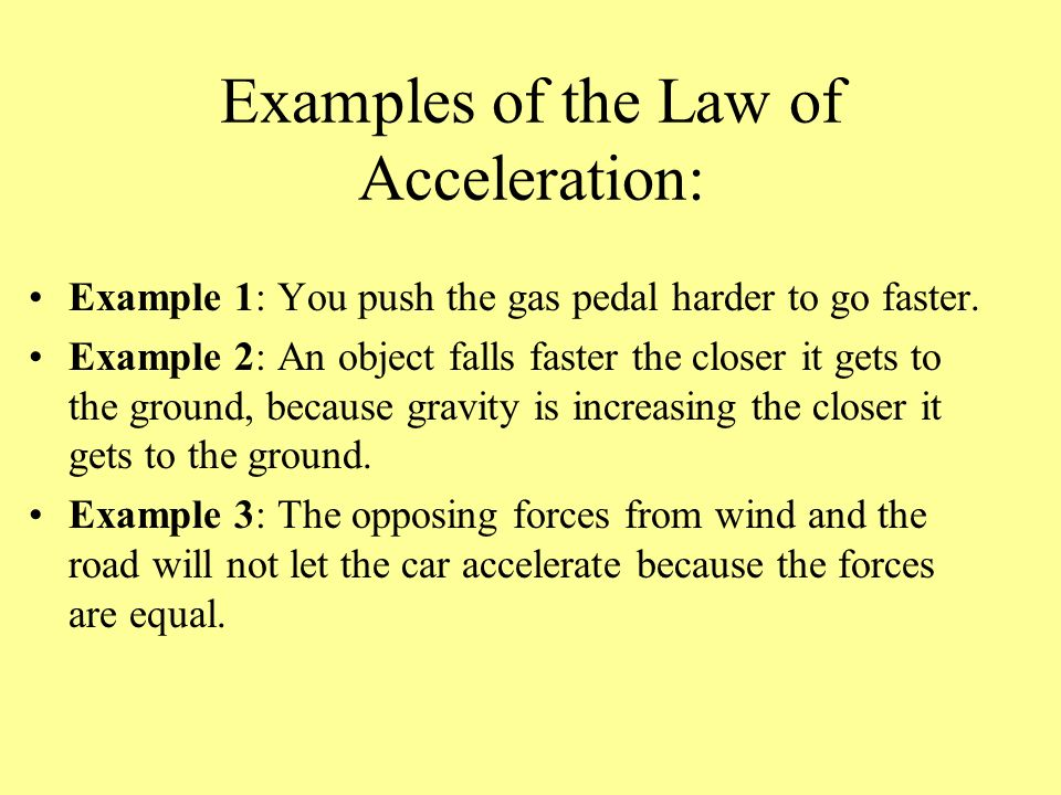 Examples of the Law of Acceleration: Example 1: You push the gas pedal harder to go faster. Example 2: An object falls faster the closer it gets to th