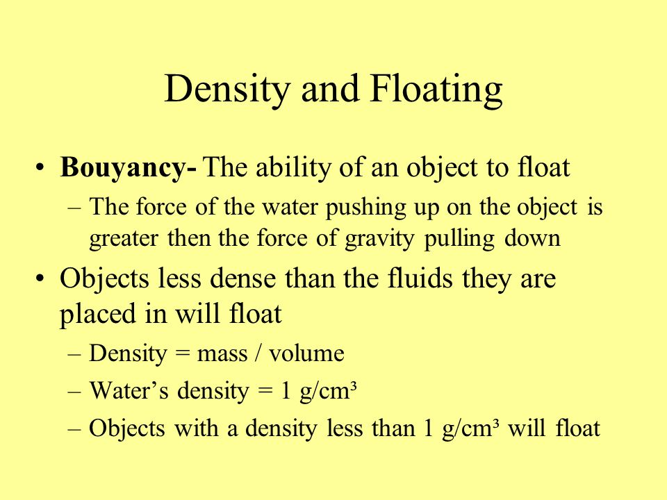 Density and Floating Bouyancy- The ability of an object to float –The force of the water pushing up on the object is greater then the force of gravity