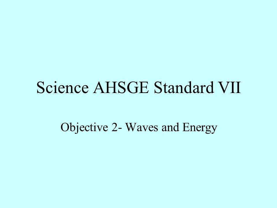 Science AHSGE Standard VII Objective 2- Waves and Energy
