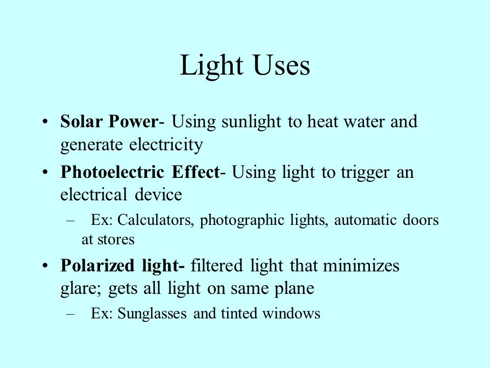 Light Uses Solar Power- Using sunlight to heat water and generate electricity Photoelectric Effect- Using light to trigger an electrical device –Ex: Calculators, photographic lights, automatic doors at stores Polarized light- filtered light that minimizes glare; gets all light on same plane –Ex: Sunglasses and tinted windows
