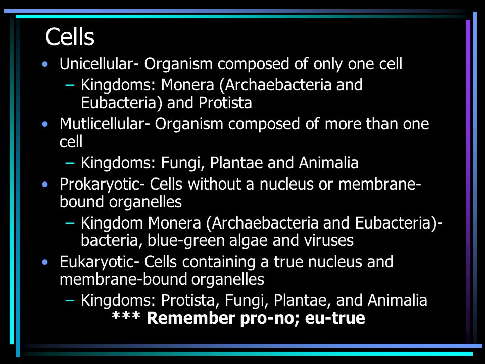 Cells Unicellular- Organism composed of only one cell –Kingdoms: Monera (Archaebacteria and Eubacteria) and Protista Mutlicellular- Organism composed
