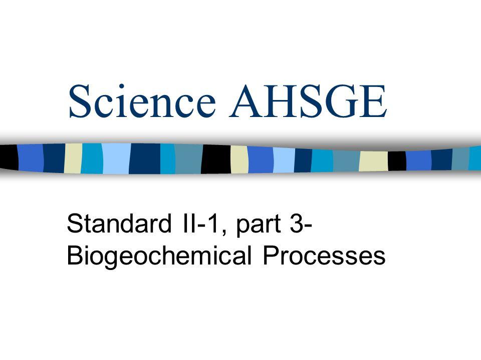 Science AHSGE Standard II-1, part 3- Biogeochemical Processes