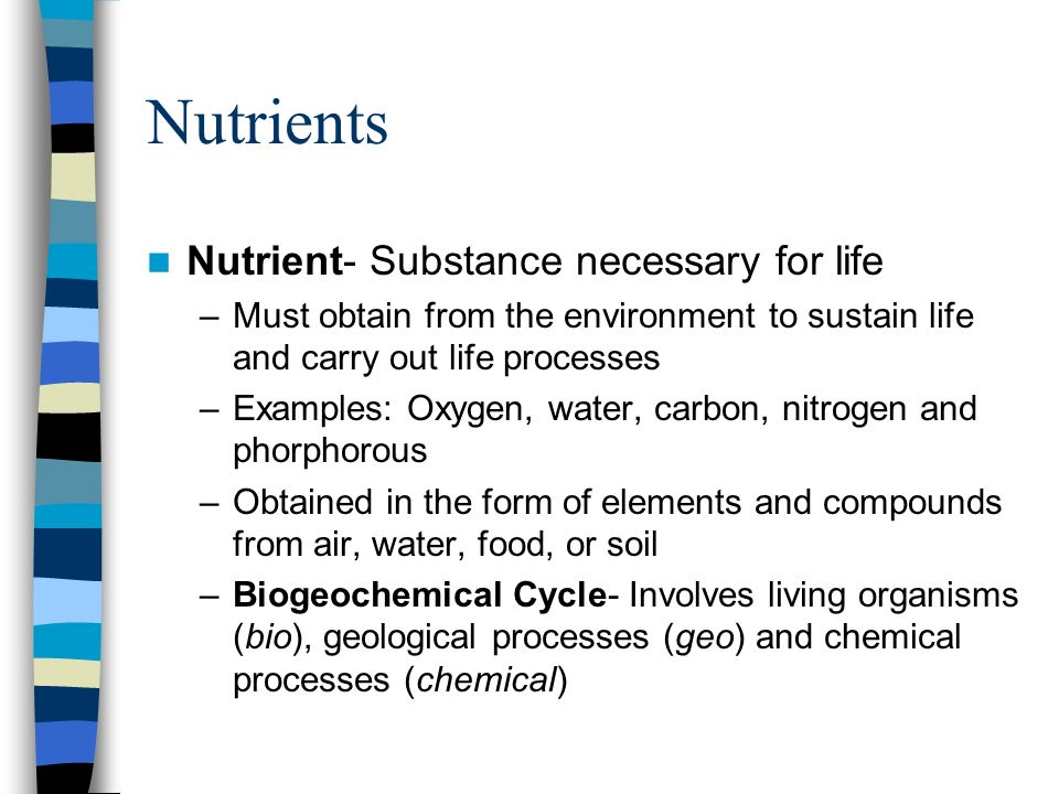 Nutrients Nutrient- Substance necessary for life –Must obtain from the environment to sustain life and carry out life processes –Examples: Oxygen, wat