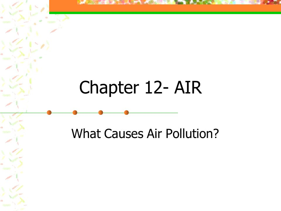 Chapter 12- AIR What Causes Air Pollution?