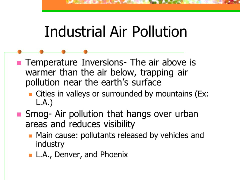 Industrial Air Pollution Temperature Inversions- The air above is warmer than the air below, trapping air pollution near the earths surface Cities in valleys or surrounded by mountains (Ex: L.A.) Smog- Air pollution that hangs over urban areas and reduces visibility Main cause: pollutants released by vehicles and industry L.A., Denver, and Phoenix
