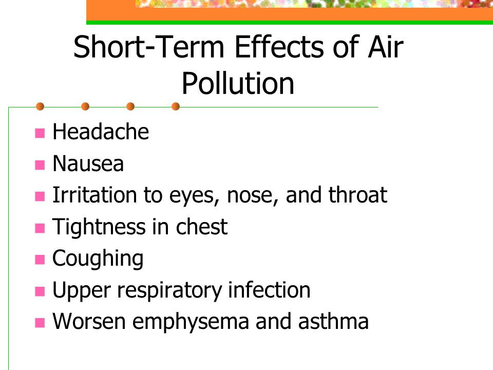 Short-Term Effects of Air Pollution Headache Nausea Irritation to eyes, nose, and throat Tightness in chest Coughing Upper respiratory infection Worsen emphysema and asthma
