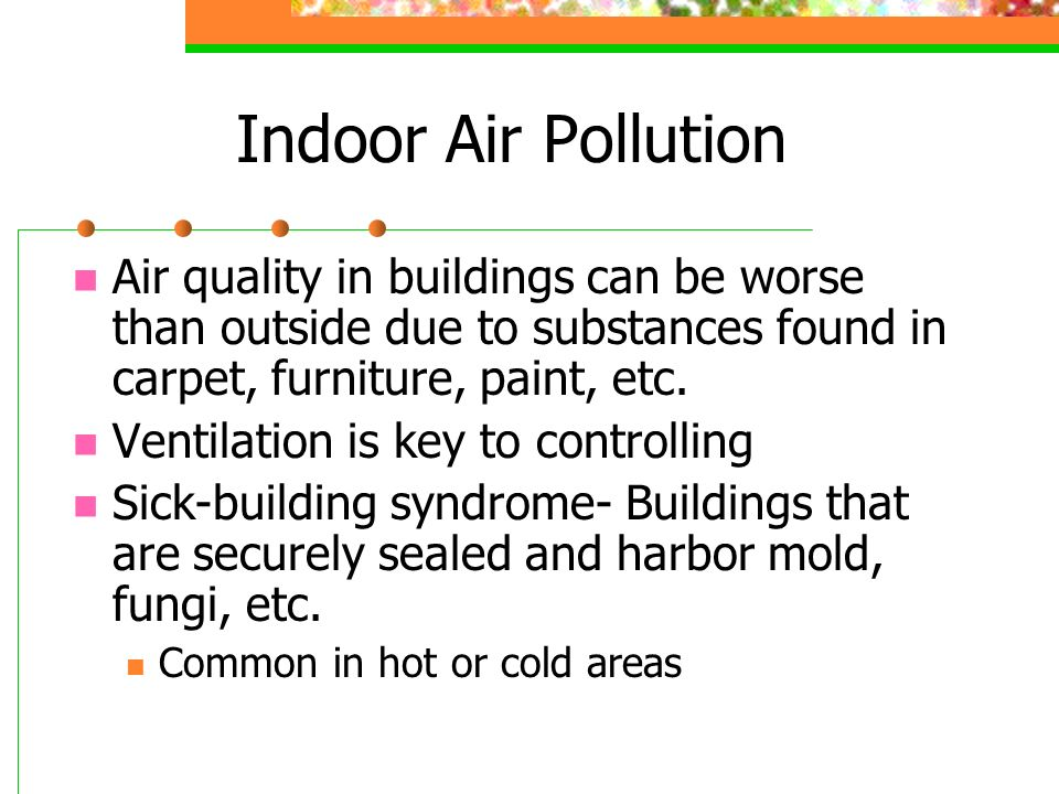 Indoor Air Pollution Air quality in buildings can be worse than outside due to substances found in carpet, furniture, paint, etc.