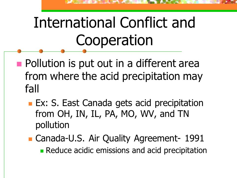 International Conflict and Cooperation Pollution is put out in a different area from where the acid precipitation may fall Ex: S.