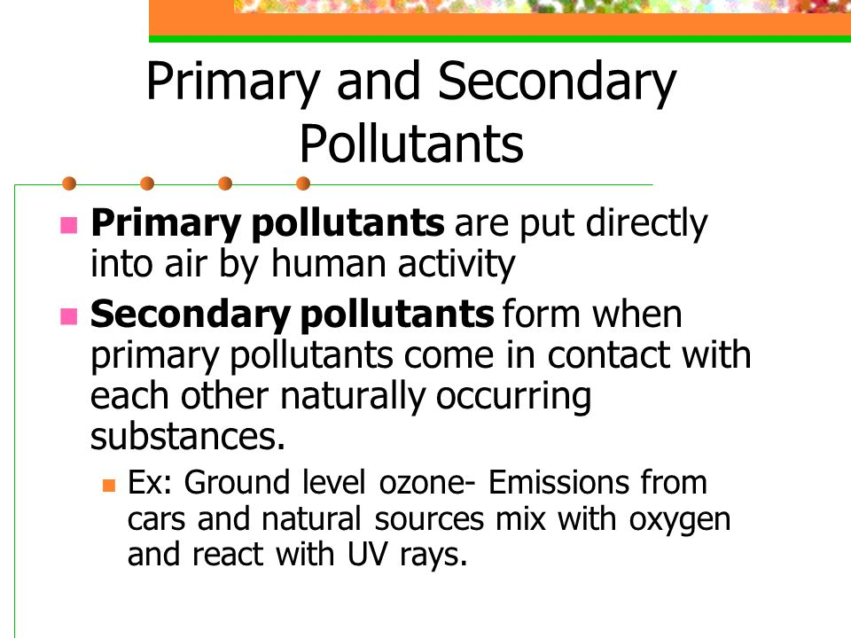 Primary and Secondary Pollutants Primary pollutants are put directly into air by human activity Secondary pollutants form when primary pollutants come in contact with each other naturally occurring substances.