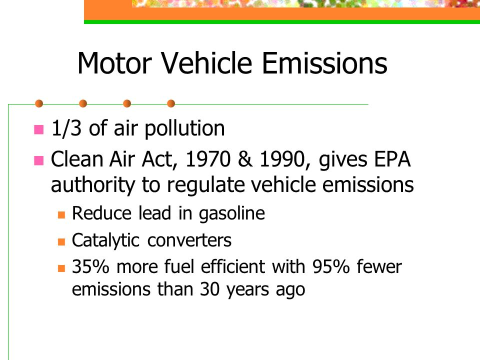 Motor Vehicle Emissions 1/3 of air pollution Clean Air Act, 1970 & 1990, gives EPA authority to regulate vehicle emissions Reduce lead in gasoline Catalytic converters 35% more fuel efficient with 95% fewer emissions than 30 years ago