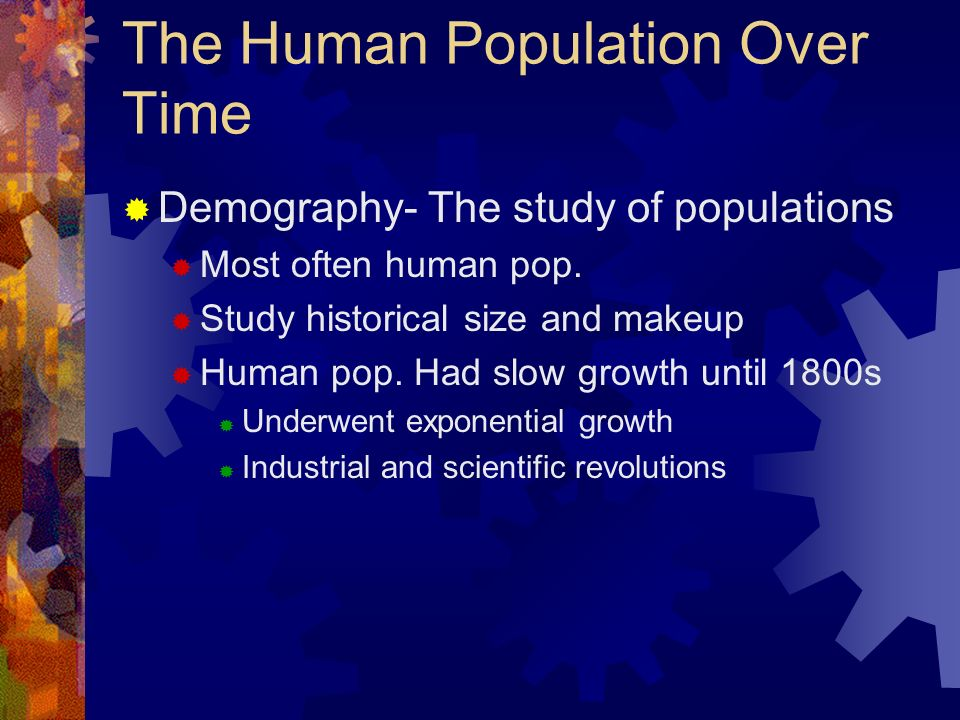 The Human Population Over Time Demography- The study of populations Most often human pop. Study historical size and makeup Human pop. Had slow growth