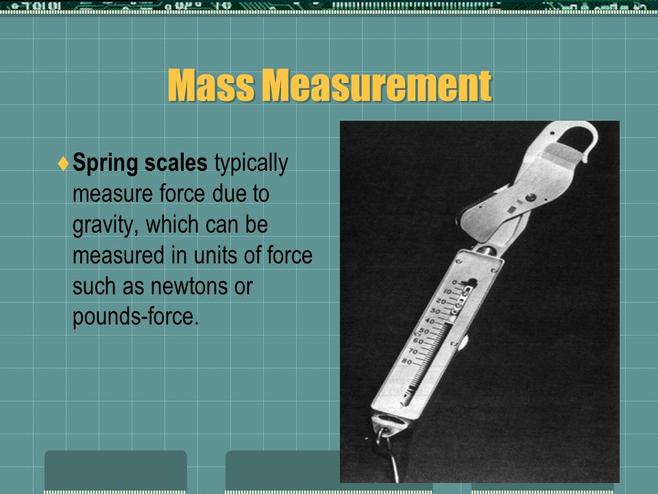 Mass Measurement Spring scales typically measure force due to gravity, which can be measured in units of force such as newtons or pounds-force.