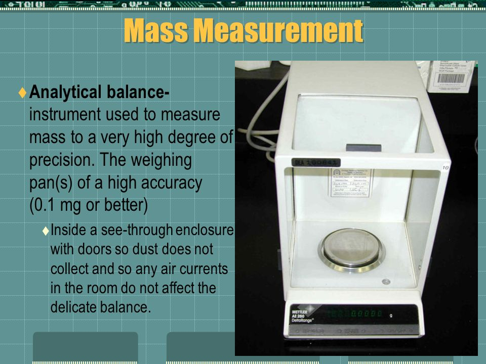 Mass Measurement Analytical balance- instrument used to measure mass to a very high degree of precision. The weighing pan(s) of a high accuracy (0.1 m