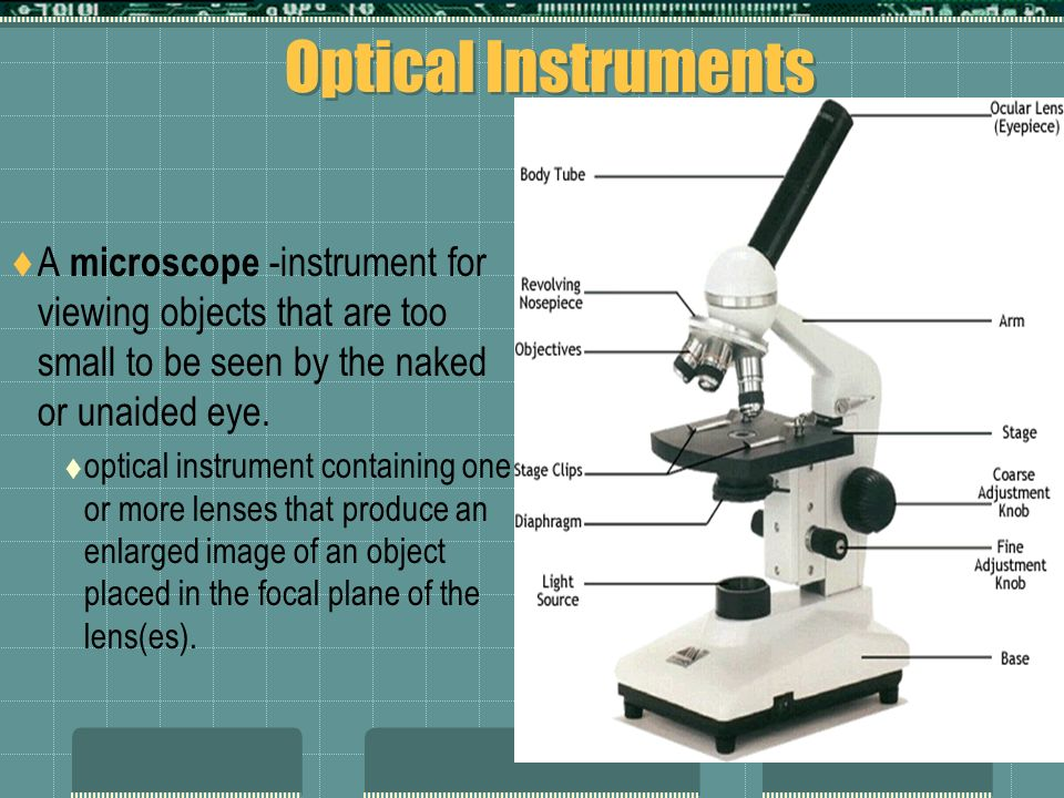 Optical Instruments A microscope -instrument for viewing objects that are too small to be seen by the naked or unaided eye. optical instrument contain