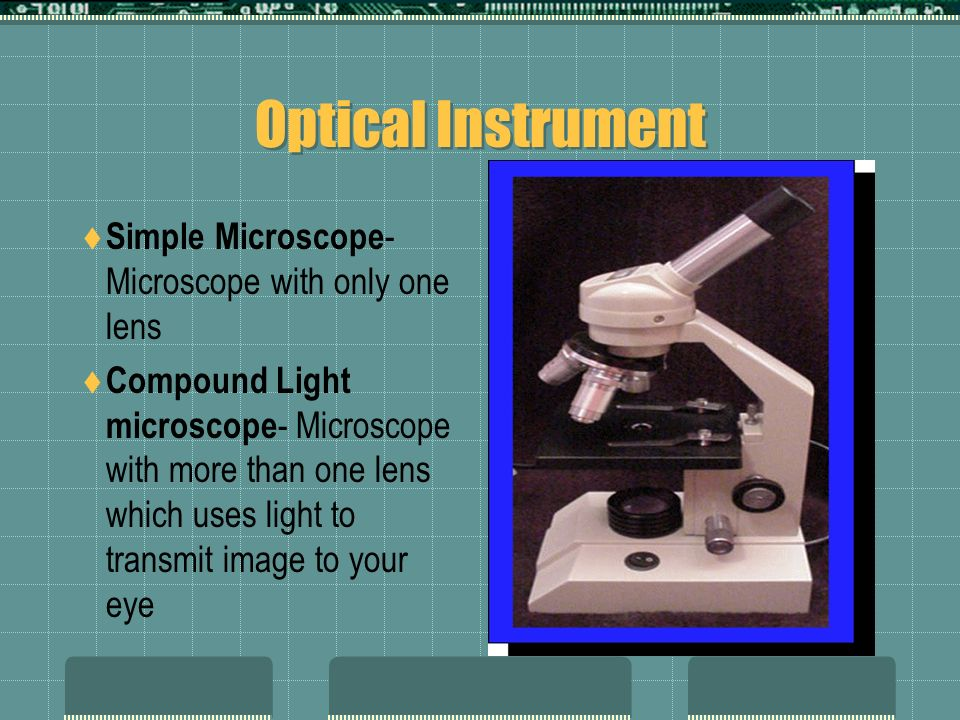Optical Instrument Simple Microscope - Microscope with only one lens Compound Light microscope - Microscope with more than one lens which uses light t