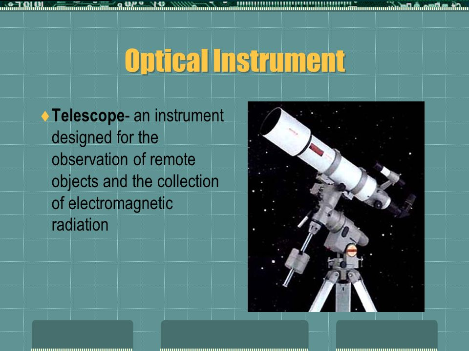 Optical Instrument Telescope - an instrument designed for the observation of remote objects and the collection of electromagnetic radiation
