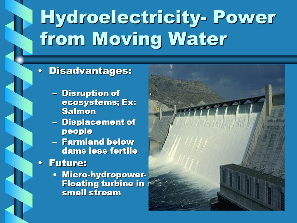 Hydroelectricity- Power from Moving Water Disadvantages:Disadvantages: –Disruption of ecosystems; Ex: Salmon –Displacement of people –Farmland below d