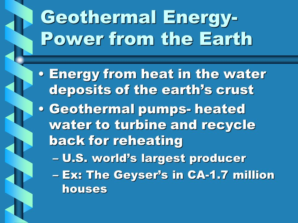 Geothermal Energy- Power from the Earth Energy from heat in the water deposits of the earths crustEnergy from heat in the water deposits of the earths