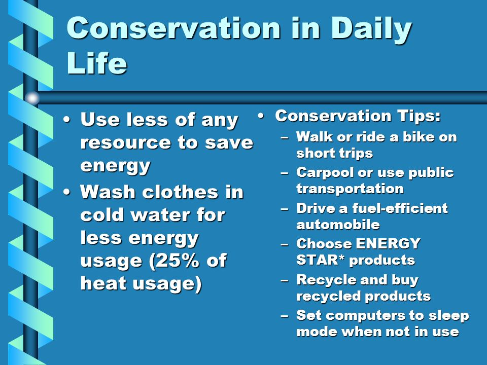 Conservation in Daily Life Use less of any resource to save energyUse less of any resource to save energy Wash clothes in cold water for less energy u