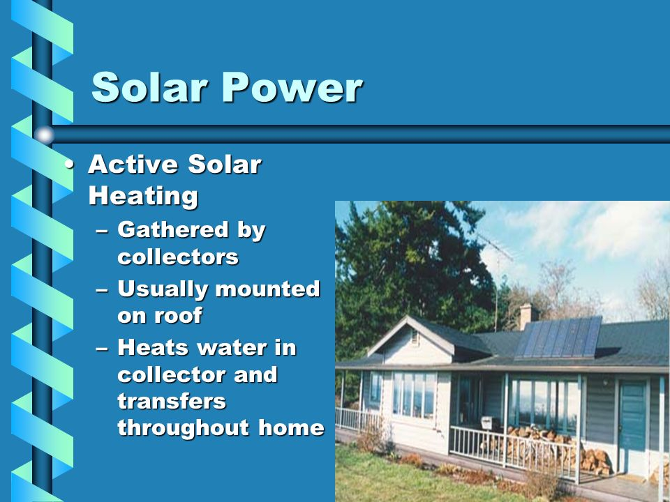 Solar Power Active Solar HeatingActive Solar Heating –Gathered by collectors –Usually mounted on roof –Heats water in collector and transfers througho