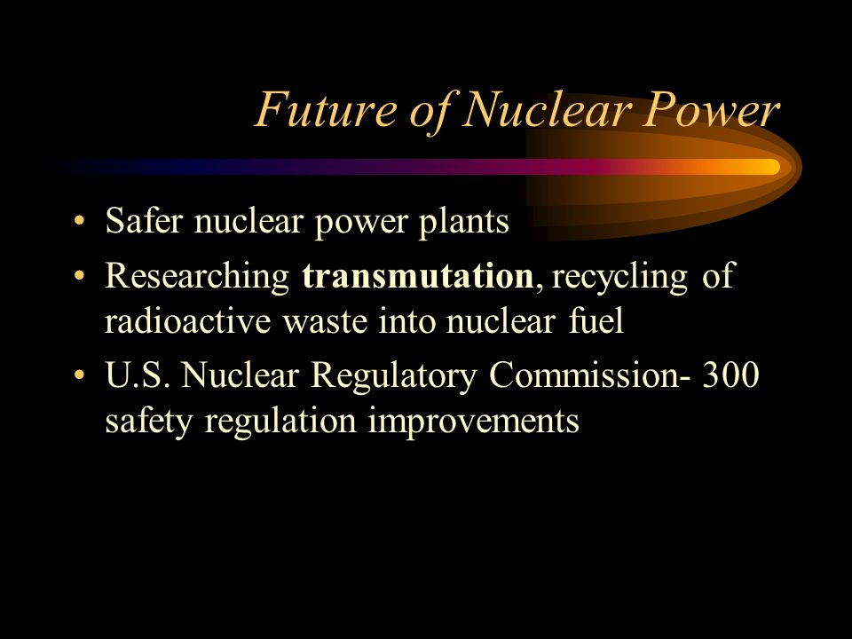 Future of Nuclear Power Safer nuclear power plants Researching transmutation, recycling of radioactive waste into nuclear fuel U.S.