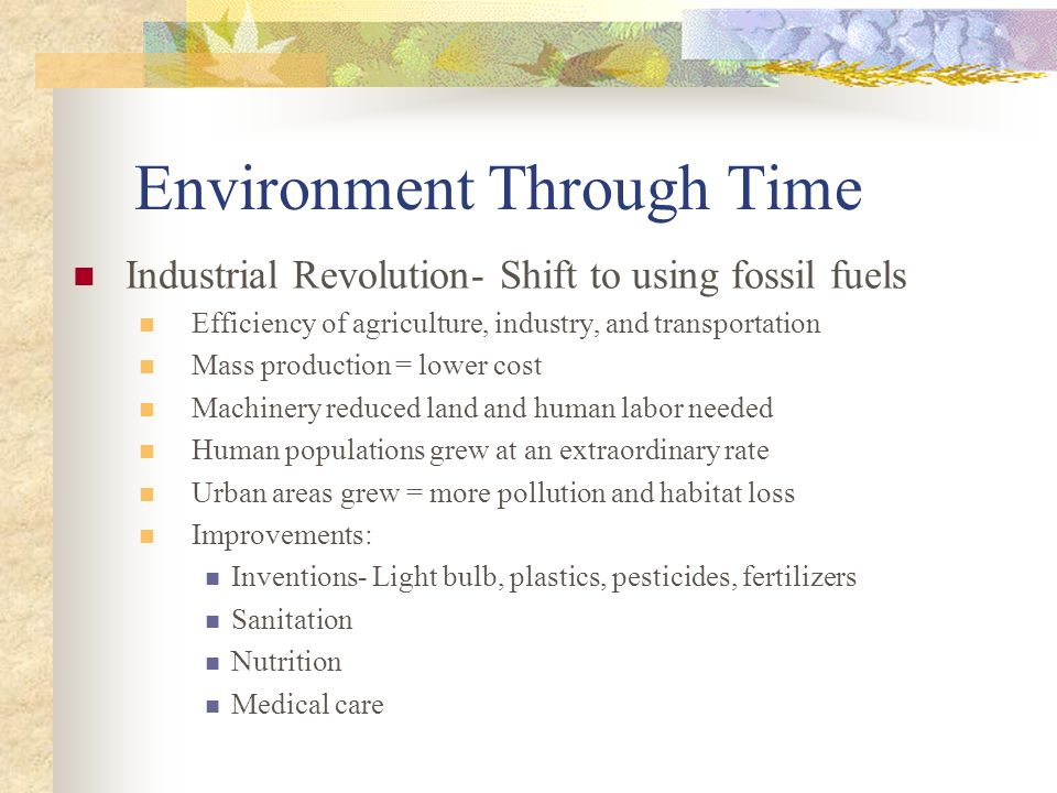 Environment Through Time Industrial Revolution- Shift to using fossil fuels Efficiency of agriculture, industry, and transportation Mass production =