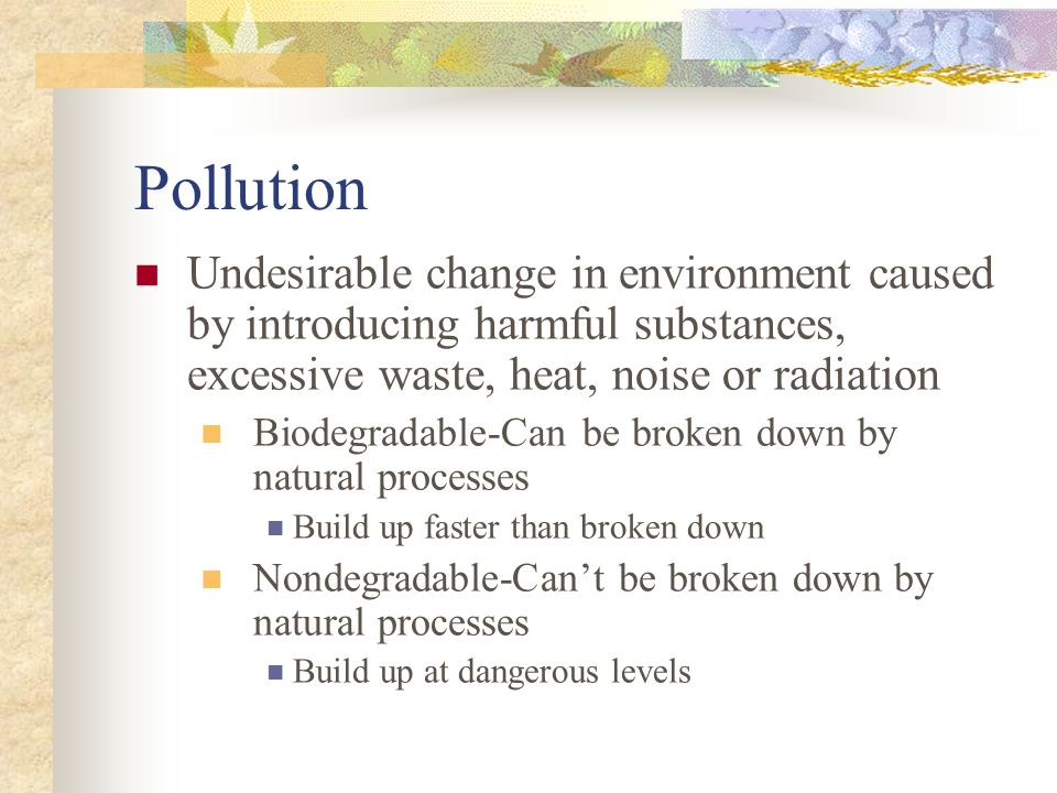 Pollution Undesirable change in environment caused by introducing harmful substances, excessive waste, heat, noise or radiation Biodegradable-Can be b