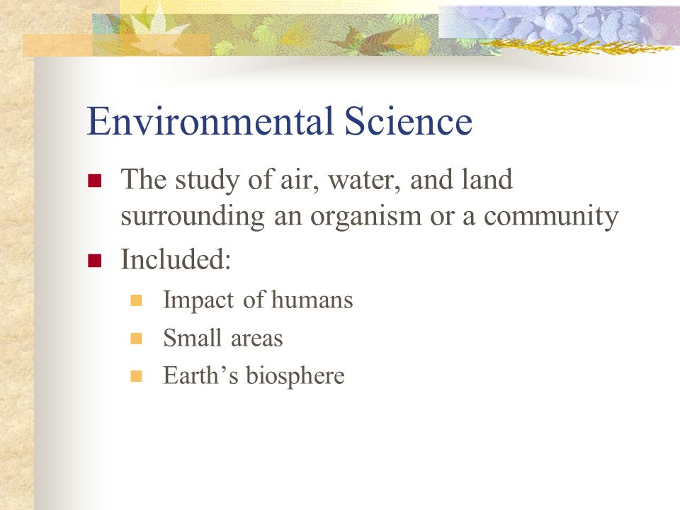 Environmental Science The study of air, water, and land surrounding an organism or a community Included: Impact of humans Small areas Earths biosphere