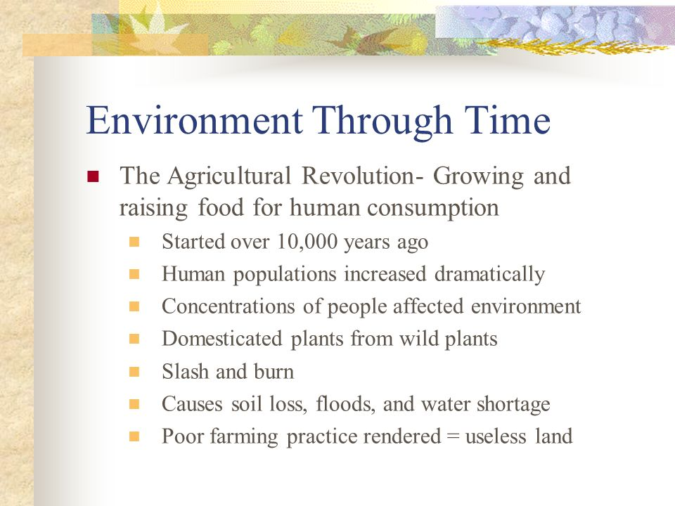 Environment Through Time The Agricultural Revolution- Growing and raising food for human consumption Started over 10,000 years ago Human populations i