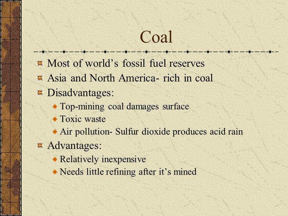 Coal Most of worlds fossil fuel reserves Asia and North America- rich in coal Disadvantages: Top-mining coal damages surface Toxic waste Air pollution