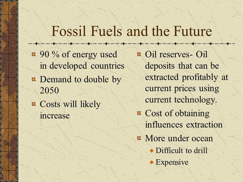 Fossil Fuels and the Future 90 % of energy used in developed countries Demand to double by 2050 Costs will likely increase Oil reserves- Oil deposits