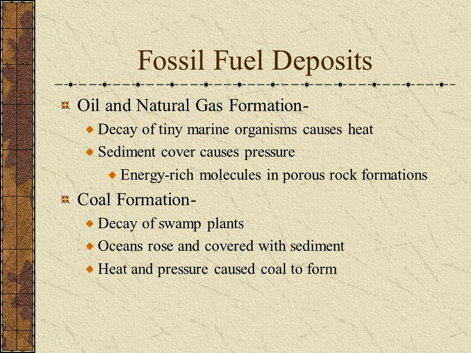 Fossil Fuel Deposits Oil and Natural Gas Formation- Decay of tiny marine organisms causes heat Sediment cover causes pressure Energy-rich molecules in