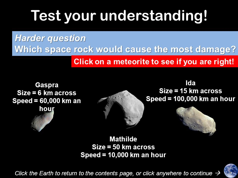 Test your understanding! Which space rock would cause the most damage? Click on a meteorite to see if you are right! Mathilde (50 km across) Gaspra (6